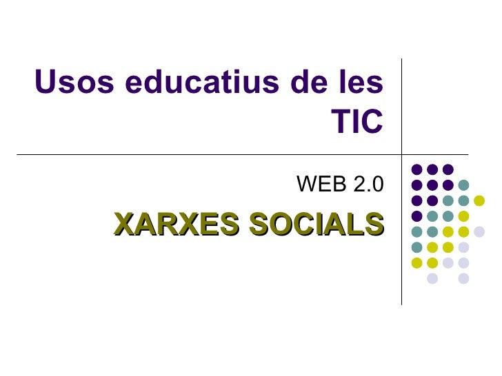 Usos educatius de les                 TIC               WEB 2.0    XARXES SOCIALS
