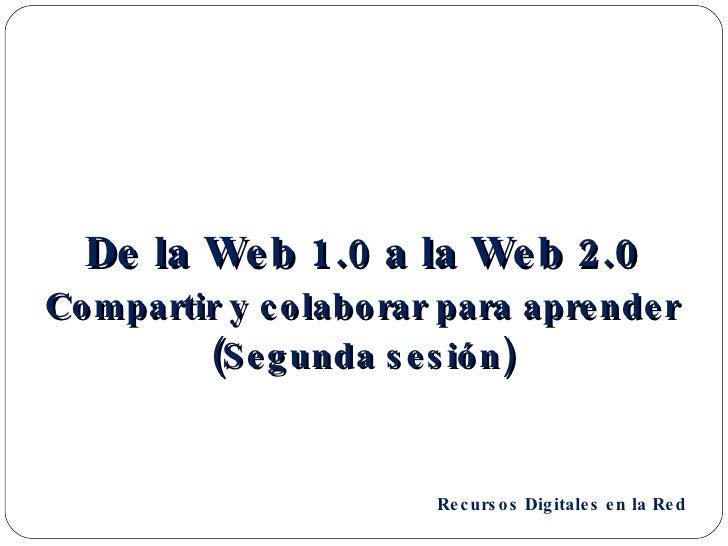 <ul><li>De la Web 1.0 a la Web 2.0 </li></ul><ul><li>Compartir y colaborar para aprender </li></ul><ul><li>(Segunda sesión...