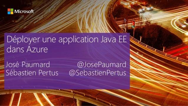 Déployer une application Java EE dans Azure José Paumard @JosePaumard Sébastien Pertus @SebastienPertus