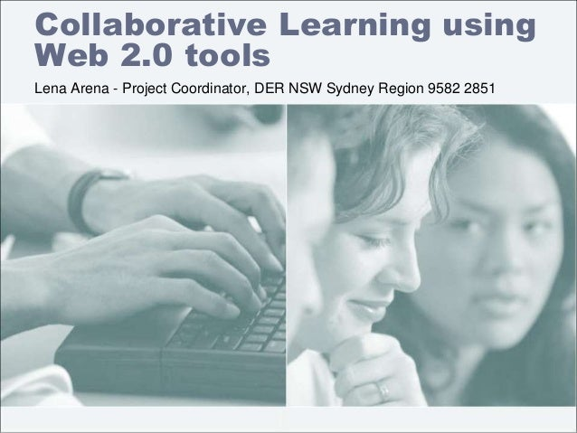 Collaborative Learning using Web 2.0 tools Lena Arena - Project Coordinator, DER NSW Sydney Region 9582 2851