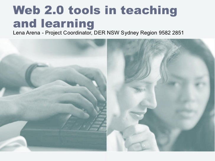 Web 2.0 tools in teaching and learning Lena Arena - Project Coordinator, DER NSW Sydney Region 9582 2851