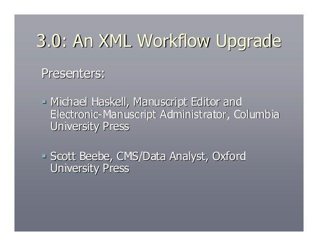 3.0: An XML Workflow UpgradePresenters: Michael Haskell, Manuscript Editor and  Electronic-Manuscript Administrator, Colu...