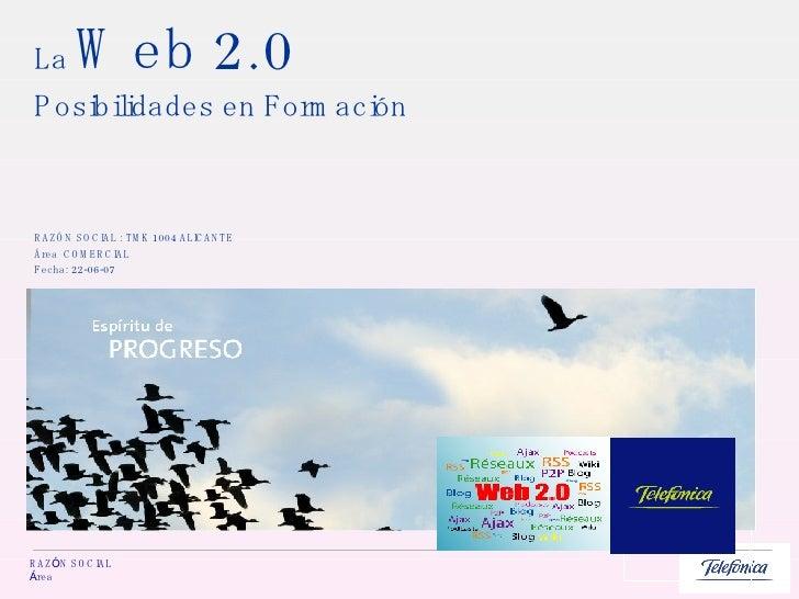 La  Web 2.0 Posibilidades en Formación RAZ ÓN SOCIAL : TMK 1004 ALICANTE  Área  COMERCIAL Fecha: 22-06-07