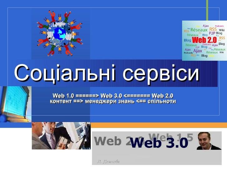 Соціальні сервіси Web 1.0 ======> Web 3.0 <======= Web 2.0 контент ==> менеджери знань <== спільноти Web 1.0 ======> Web 3...