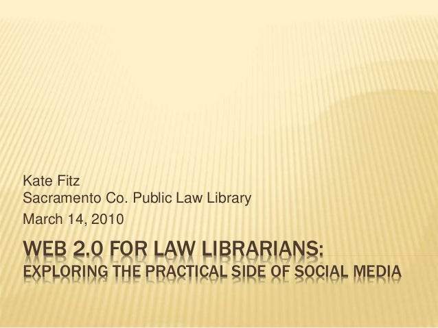 WEB 2.0 FOR LAW LIBRARIANS: EXPLORING THE PRACTICAL SIDE OF SOCIAL MEDIA Kate Fitz Sacramento Co. Public Law Library March...