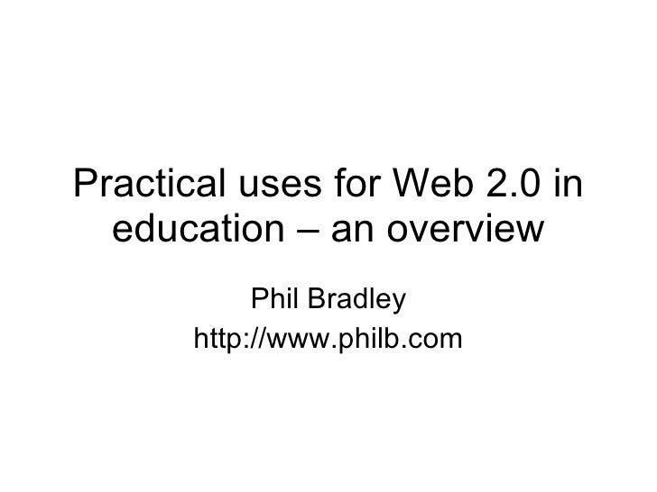 Practical uses for Web 2.0 in education – an overview Phil Bradley http://www.philb.com
