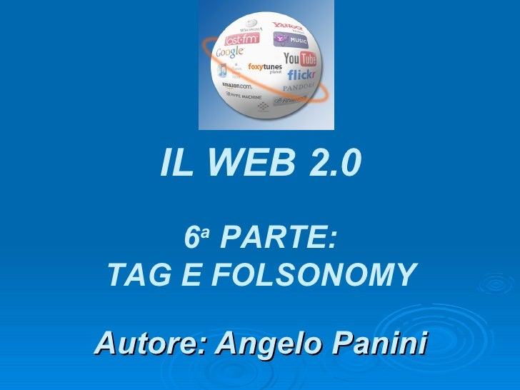 Autore: Angelo Panini IL WEB 2.0 6 a  PARTE: TAG E FOLSONOMY