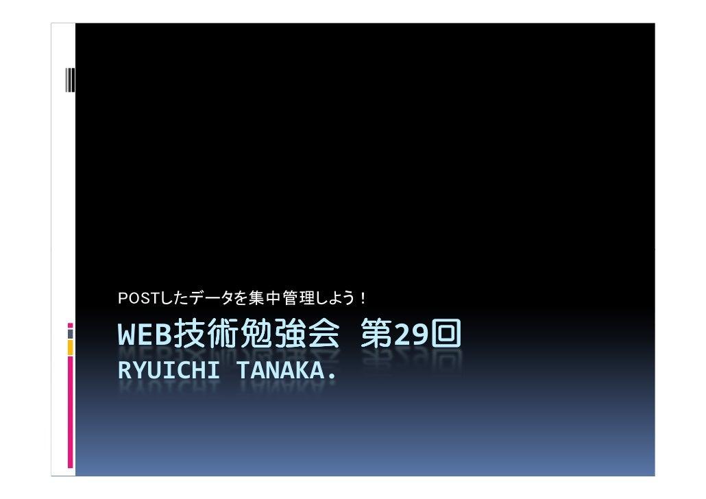 POSTしたデータを集中管理しよう!  WEB技術勉強会 第29回    技術勉強会    回 RYUICHI TANAKA.