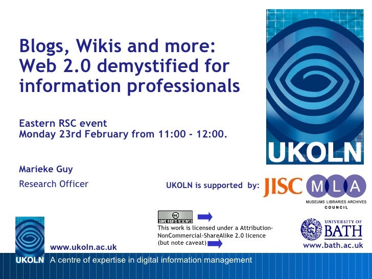 UKOLN is supported  by: Blogs, Wikis and more:  Web 2.0 demystified for information professionals Eastern RSC event  Monda...