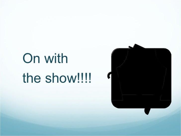 <ul><ul><li>On with  </li></ul></ul><ul><ul><li>the show!!!! </li></ul></ul>