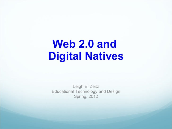 Web 2.0 and  Digital Natives Leigh E. Zeitz Educational Technology and Design Spring, 2012