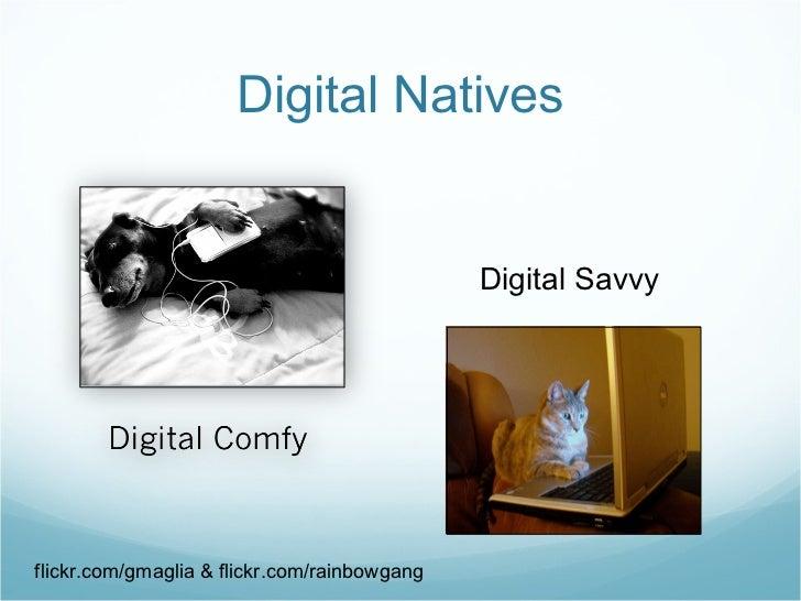 Digital Natives flickr.com/gmaglia & flickr.com/rainbowgang Digital Savvy