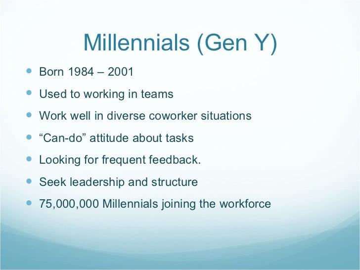 Millennials (Gen Y) <ul><li>Born 1984 – 2001 </li></ul><ul><li>Used to working in teams </li></ul><ul><li>Work well in div...