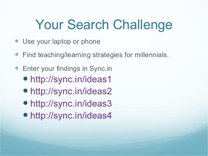 Your Search Challenge <ul><li>Use your laptop or phone </li></ul><ul><li>Find teaching/learning strategies for millennials...