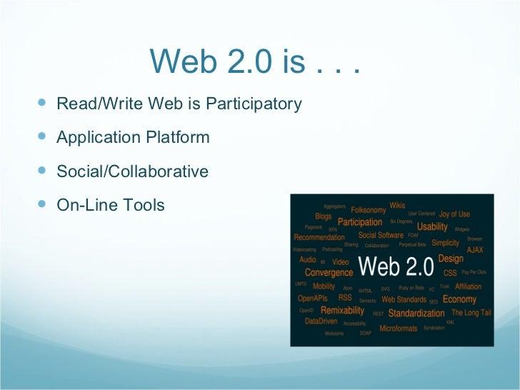 Web 2.0 is . . .  <ul><li>Read/Write Web is Participatory </li></ul><ul><li>Application Platform </li></ul><ul><li>Social/...