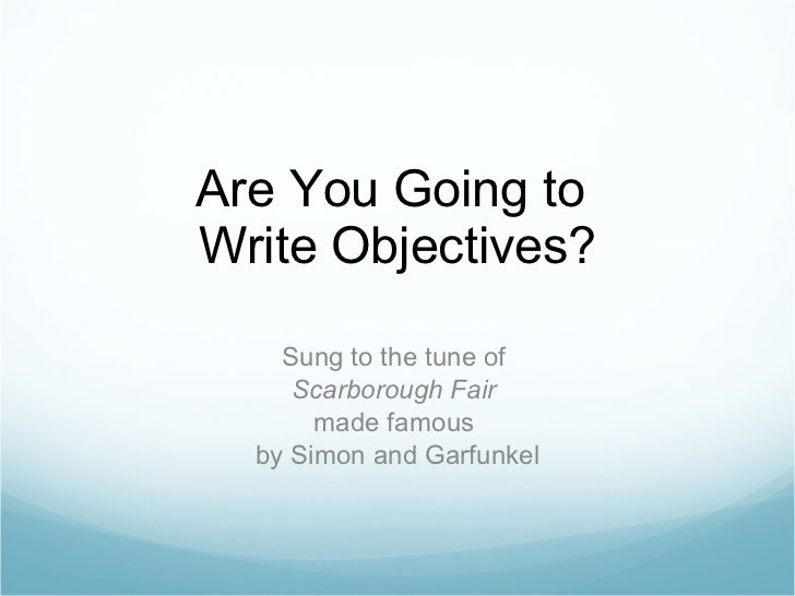 Are You Going to  Write Objectives? Sung to the tune of  Scarborough Fair   made famous  by Simon and Garfunkel