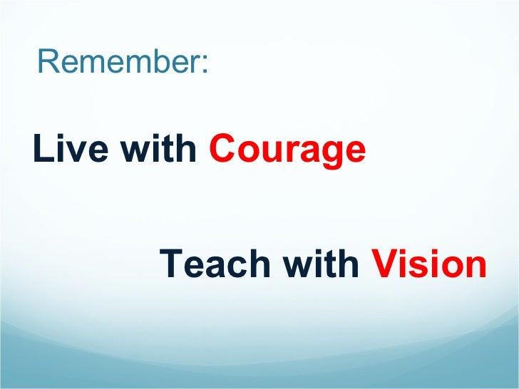 Remember: <ul><li>Live with  Courage </li></ul><ul><li>Teach with  Vision </li></ul>