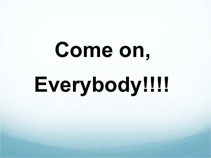 <ul><li>Come on,  </li></ul><ul><li>Everybody!!!! ! </li></ul>