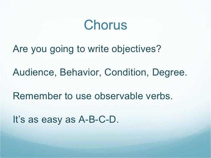 Chorus <ul><li>Are you going to write objectives? </li></ul><ul><li>Audience, Behavior, Condition, Degree. </li></ul><ul><...