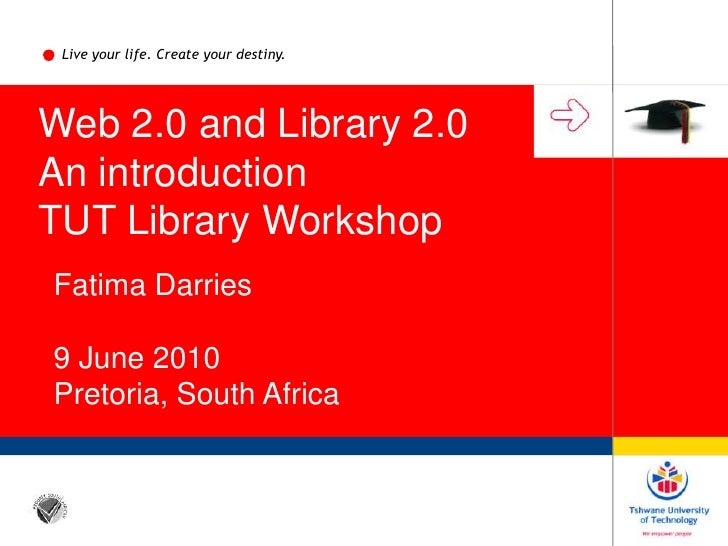 Live your life. Create your destiny.<br />Web 2.0 and Library 2.0<br />An introduction<br />TUT Library Workshop<br />Fati...