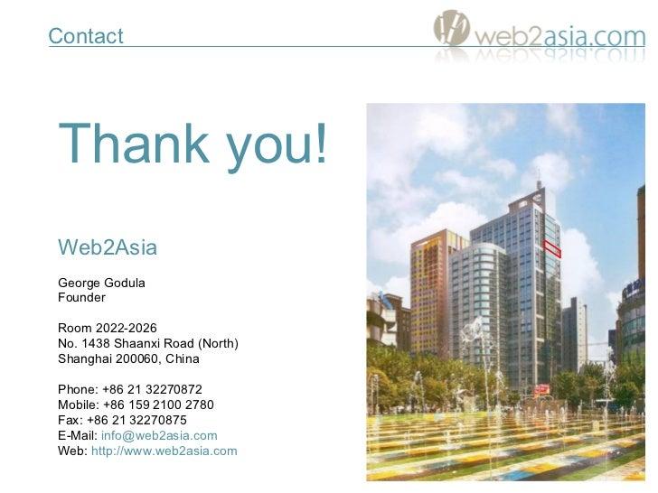 Thank you! W eb2 A sia George Godula Founder Room 2022-2026 No. 1438 Shaanxi Road (North) Shanghai 200060, China Phone:   ...