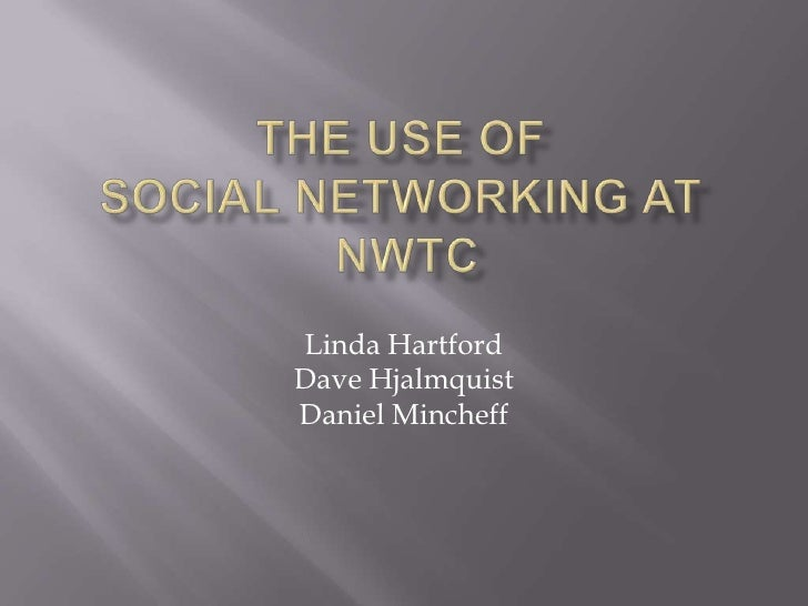 The Use of Social Networking at NWTC<br />Linda Hartford<br />Dave Hjalmquist<br />Daniel Mincheff<br />
