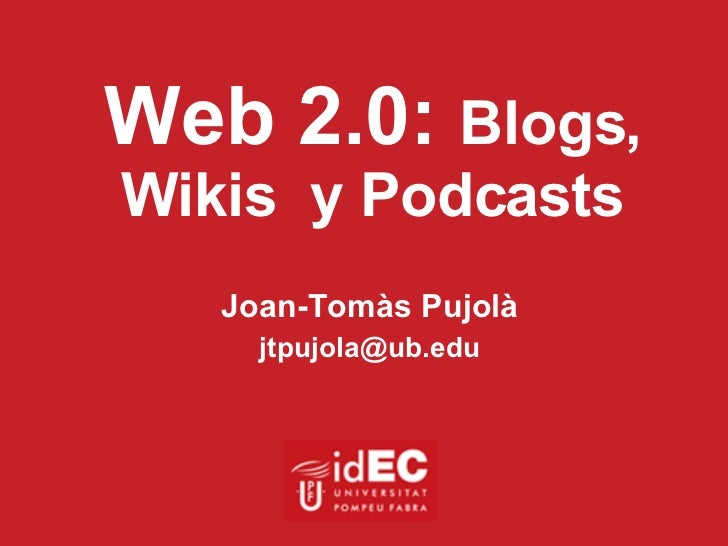Web 2.0:  Blogs, Wikis  y Podcasts Joan-Tomàs Pujolà [email_address]