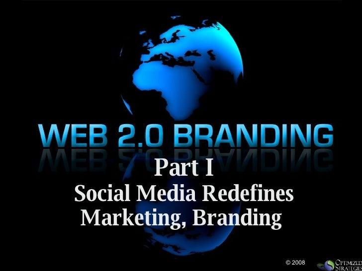 Part I Social Media Redefines Marketing, Branding  © 2008