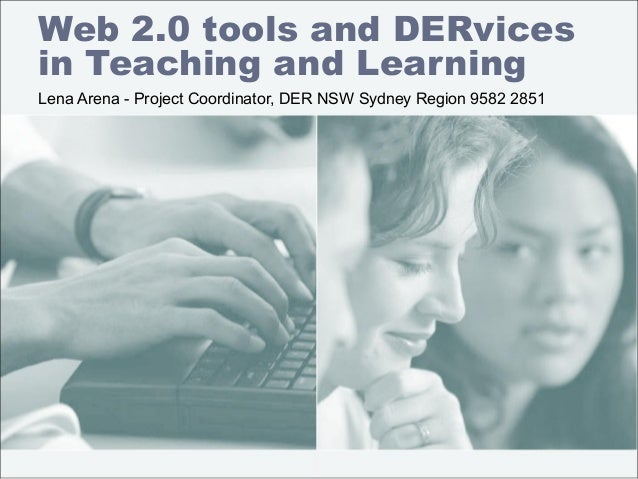 Web 2.0 tools and DERvices in Teaching and Learning Lena Arena - Project Coordinator, DER NSW Sydney Region 9582 2851