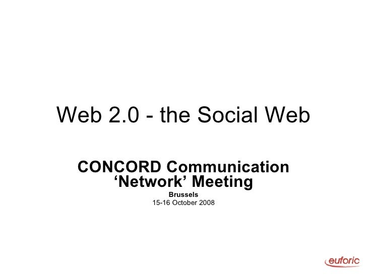 Web 2.0 - the Social Web CONCORD Communication 'Network' Meeting Brussels 15-16 October 2008