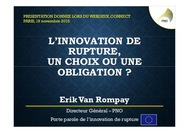 L'INNOVATION DE RUPTURE, UN CHOIX OU UNE OBLIGATION ? Erik Van Rompay Directeur Général – PNO Porte parole de l'innovation...
