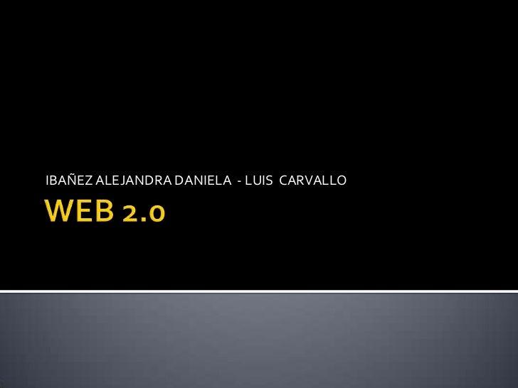WEB 2.0 <br />IBAÑEZ ALEJANDRA DANIELA  - LUIS  CARVALLO <br />