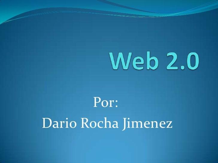 Web 2.0<br />Por:<br /> Dario Rocha Jimenez<br />