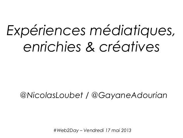 #Web2Day – Vendredi 17 mai 2013Expériences médiatiques,enrichies & créatives@NicolasLoubet / @GayaneAdourian