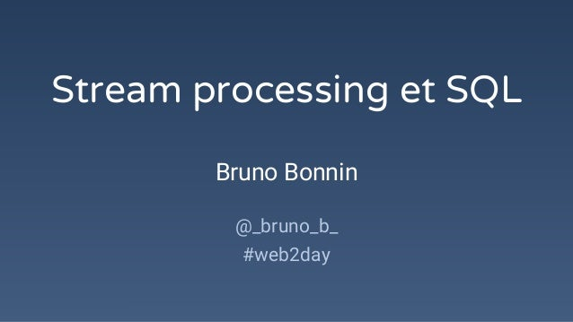 Stream processing et SQL Bruno Bonnin @_bruno_b_ #web2day