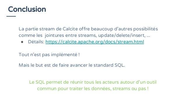 Conclusion La partie stream de Calcite offre beaucoup d'autres possibilités comme les jointures entre streams, update/dele...