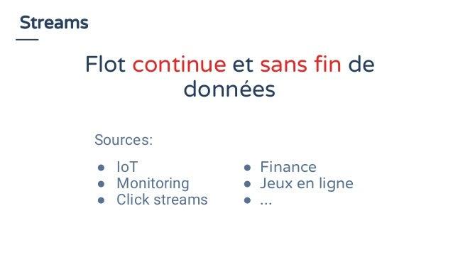 Streams Sources: ● IoT ● Monitoring ● Click streams ● Finance ● Jeux en ligne ● ... Flot continue et sans fin de données