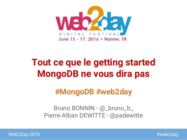 Web2Day 2016 #web2day #MongoDB #web2day Tout ce que le getting started MongoDB ne vous dira pas Bruno BONNIN - @_bruno_b_ ...