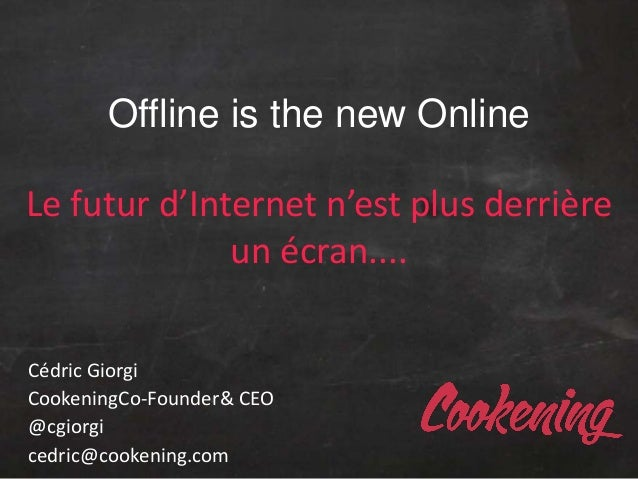 Offline is the new OnlineLe futur d'Internet n'est plus derrièreun écran....Cédric GiorgiCookeningCo-Founder& CEO@cgiorgic...