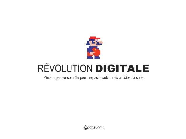 RÉVOLUTION DIGITALE s'interroger sur son rôle pour ne pas la subir mais anticiper la suite @cchaudoit