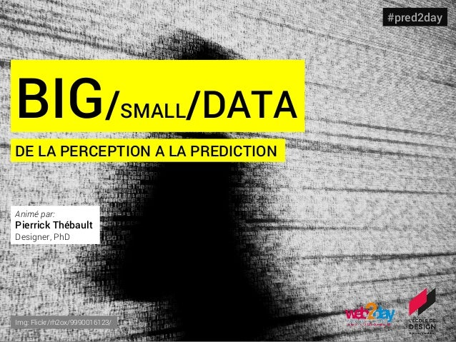 BIG/SMALL/DATA DE LA PERCEPTION A LA PREDICTION Img: Flickr/rh2ox/9990016123/ #pred2day Animé par: Pierrick Thébault Desig...