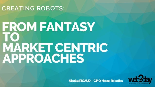 CREATING ROBOTS: FROM FANTASY TO MARKET CENTRIC APPROACHES NicolasRIGAUD– C.P.O.HeaseRobotics