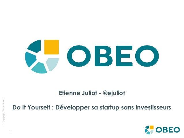 ©Copyright2016Obeo 1 Etienne Juliot - @ejuliot Do It Yourself: Développer sa startup sans investisseurs