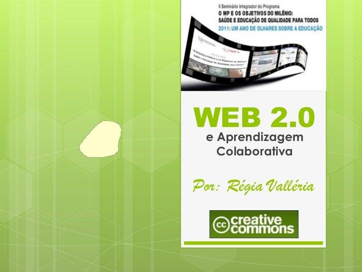 WEB 2.0  e Aprendizagem    ColaborativaPor: Régia Valléria