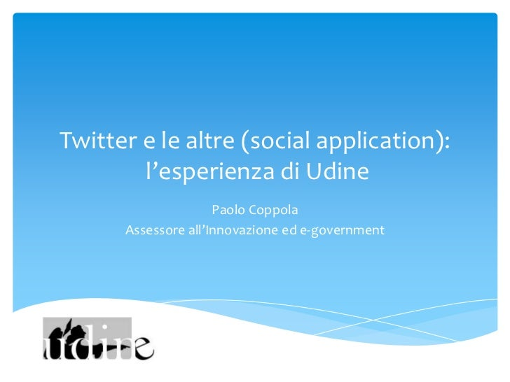 Twitter e le altre (social application):        l'esperienza di Udine                     Paolo Coppola      Assessore all...