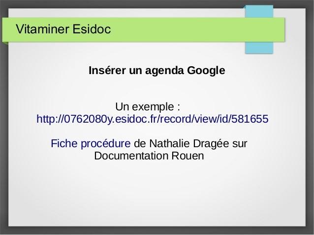 Vitaminer Esidoc Insérer un agenda Google Un exemple : http://0762080y.esidoc.fr/record/view/id/581655 Fiche procédure de ...