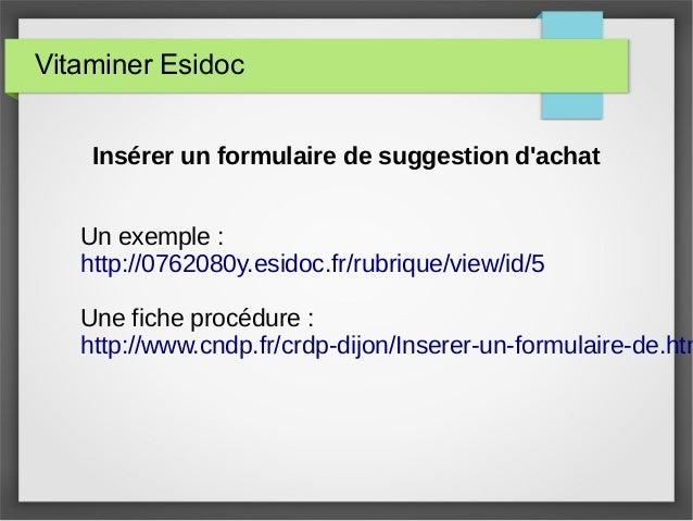 Vitaminer Esidoc Insérer un formulaire de suggestion d'achat Un exemple : http://0762080y.esidoc.fr/rubrique/view/id/5 Une...