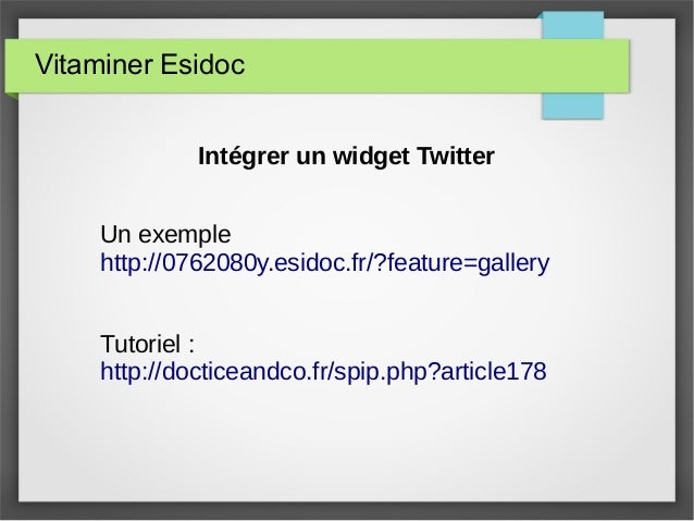 Vitaminer Esidoc Intégrer un widget Twitter Un exemple http://0762080y.esidoc.fr/?feature=gallery Tutoriel : http://doctic...