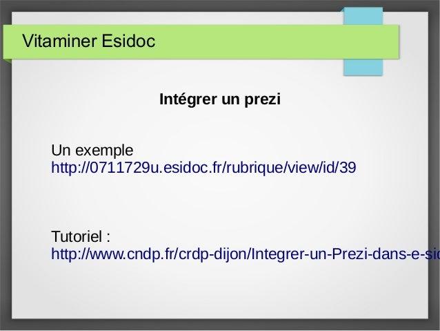 Vitaminer Esidoc Intégrer un prezi Un exemple http://0711729u.esidoc.fr/rubrique/view/id/39 Tutoriel : http://www.cndp.fr/...
