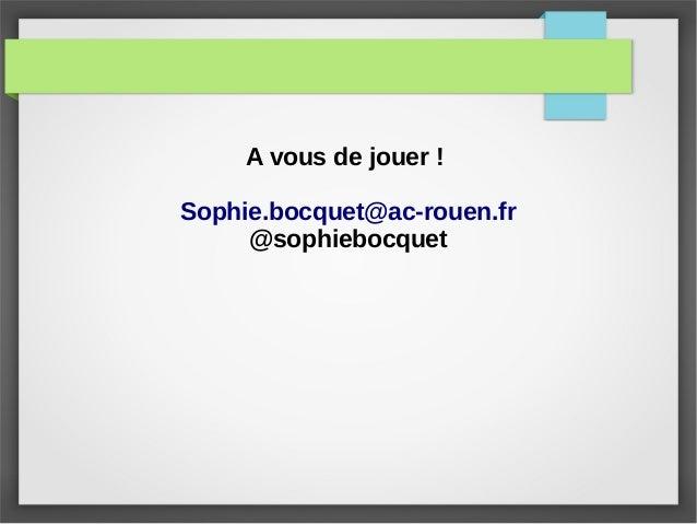 A vous de jouer ! Sophie.bocquet@ac-rouen.fr @sophiebocquet